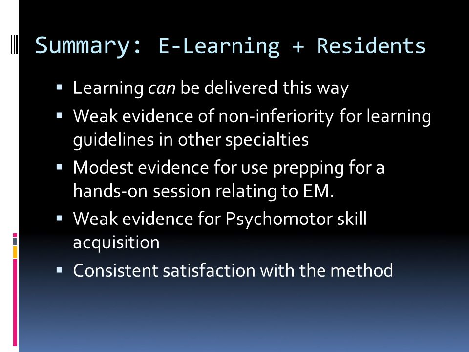 Summary: E-Learning + Residents Learning can be delivered this way Weak evidence of non-inferiority for learning guidelines in other specialties Modes