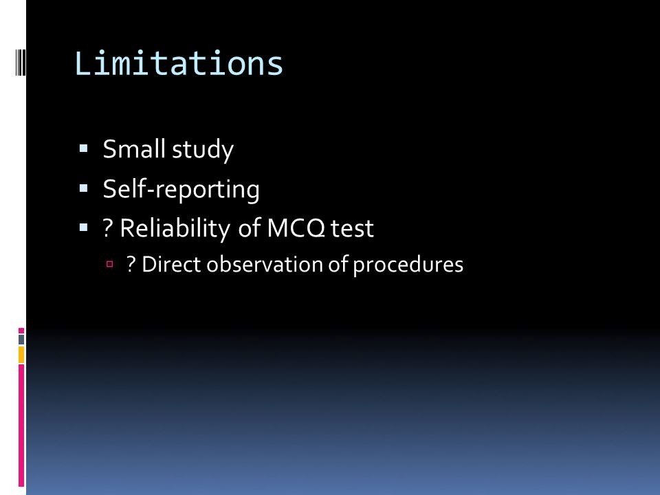 Limitations Small study Self-reporting ? Reliability of MCQ test ? Direct observation of procedures