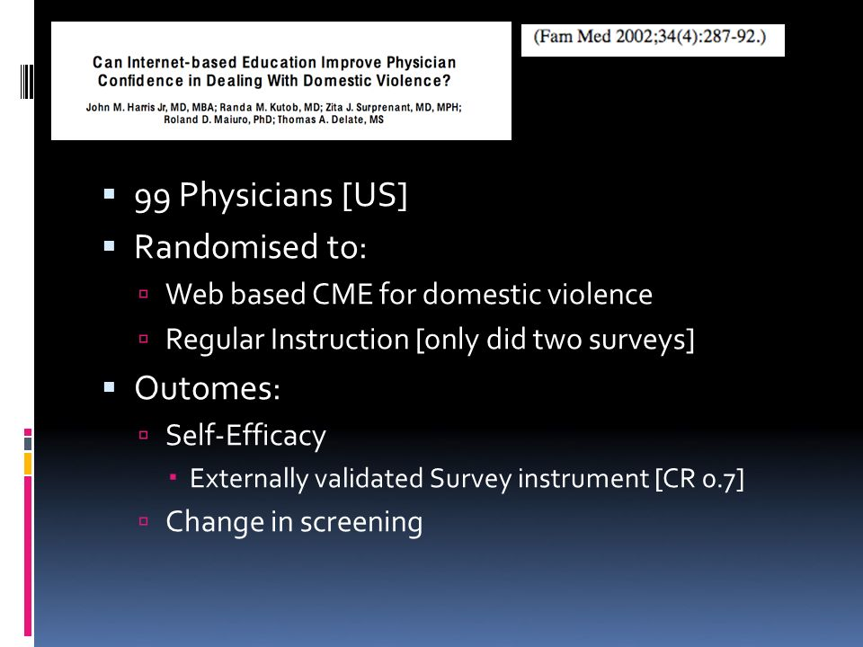 99 Physicians [US] Randomised to: Web based CME for domestic violence Regular Instruction [only did two surveys] Outomes: Self-Efficacy Externally validated Survey instrument [CR 0.7] Change in screening