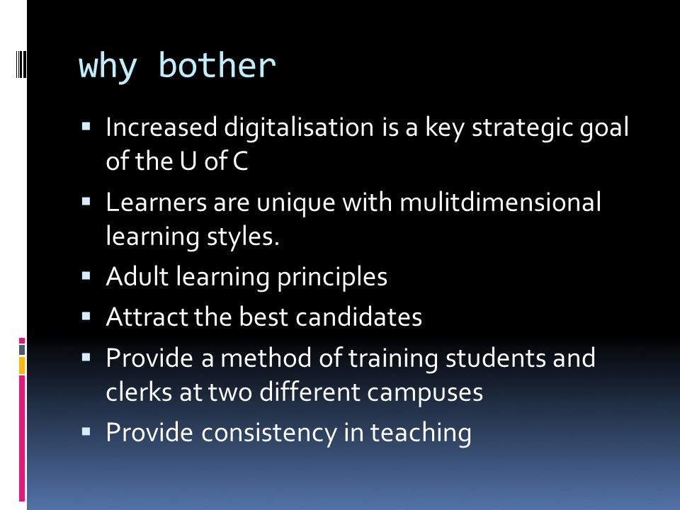 why bother Increased digitalisation is a key strategic goal of the U of C Learners are unique with mulitdimensional learning styles.