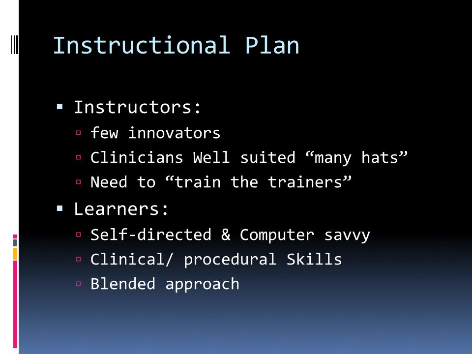Instructional Plan Instructors: few innovators Clinicians Well suited many hats Need to train the trainers Learners: Self-directed & Computer savvy Clinical/ procedural Skills Blended approach