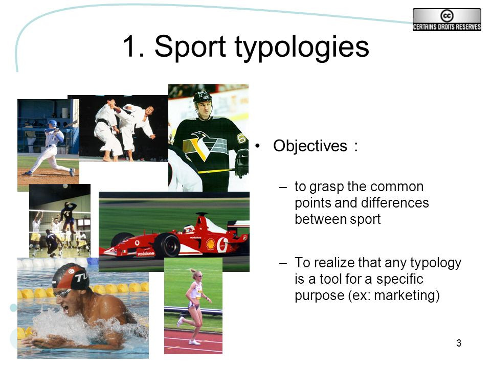 3 1. Sport typologies Objectives : –to grasp the common points and differences between sport –To realize that any typology is a tool for a specific pu