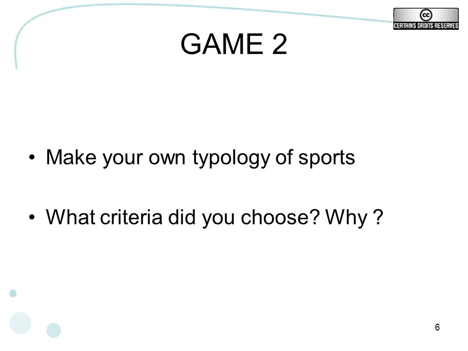 6 GAME 2 Make your own typology of sports What criteria did you choose? Why ?