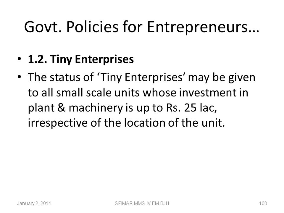 Govt. Policies for Entrepreneurs Small Scale and Ancillary Industries Small scale industrial units are those engaged in the manufacture, processing or