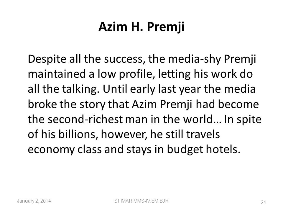 Indian Entrepreneurs Azim H. Premji In a world where integrity purportedly counts for naught, Azim Hasham Premji symbolizes just that. The 55-year-old