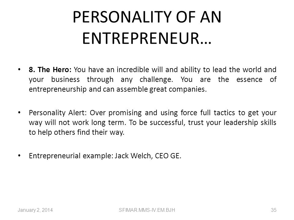 PERSONALITY OF AN ENTREPRENEUR… 7. The Fireball: A business owned and operated by a Fireball is full of life, energy and optimism. Your company is lif