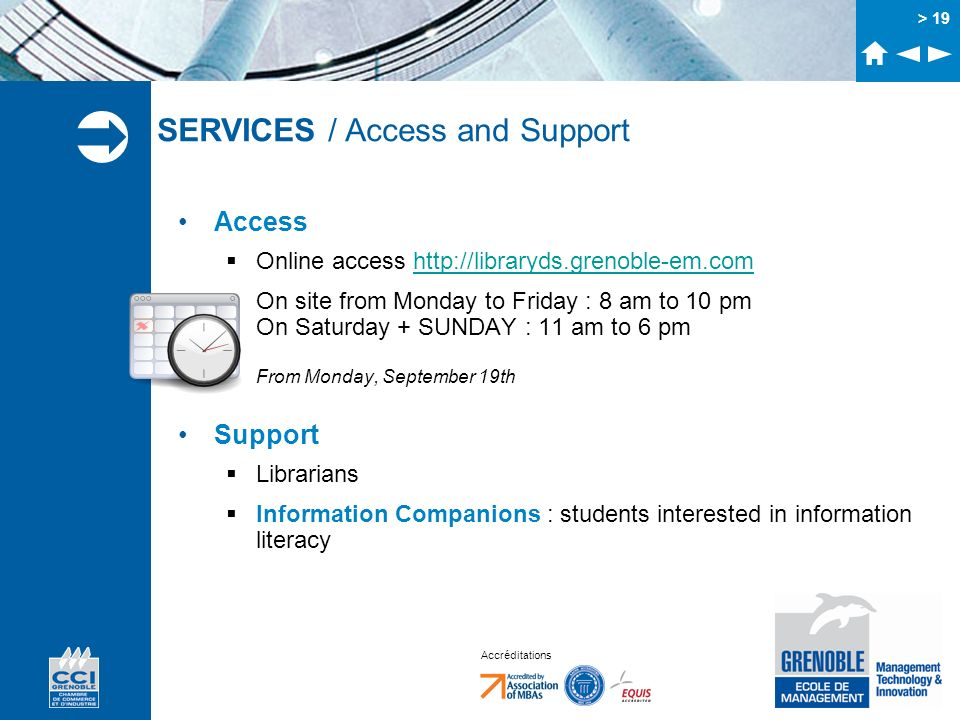 Accréditations > 19 SERVICES / Access and Support Access Online access http://libraryds.grenoble-em.comhttp://libraryds.grenoble-em.com On site from M