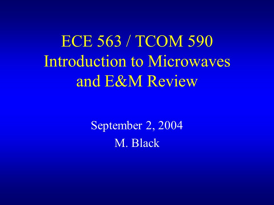 ECE 563 / TCOM 590 Introduction to Microwaves and E&M Review September 2, 2004 M. Black