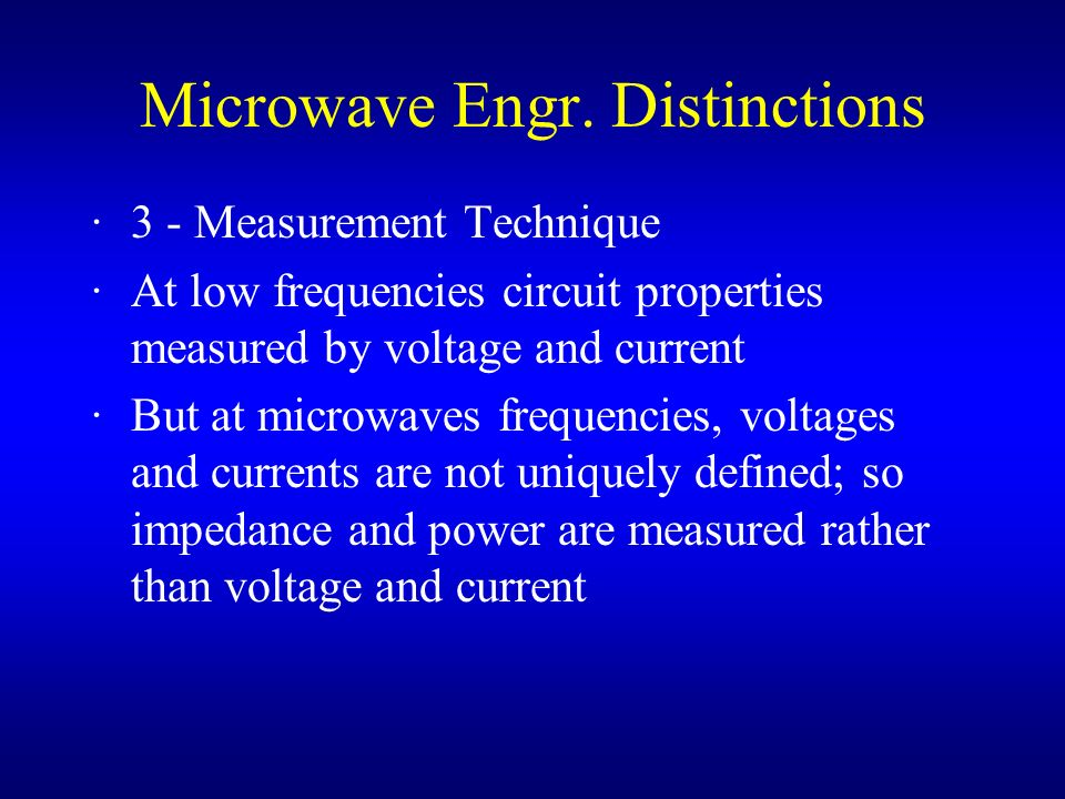 Microwave Engr. Distinctions ·3 - Measurement Technique ·At low frequencies circuit properties measured by voltage and current ·But at microwaves freq