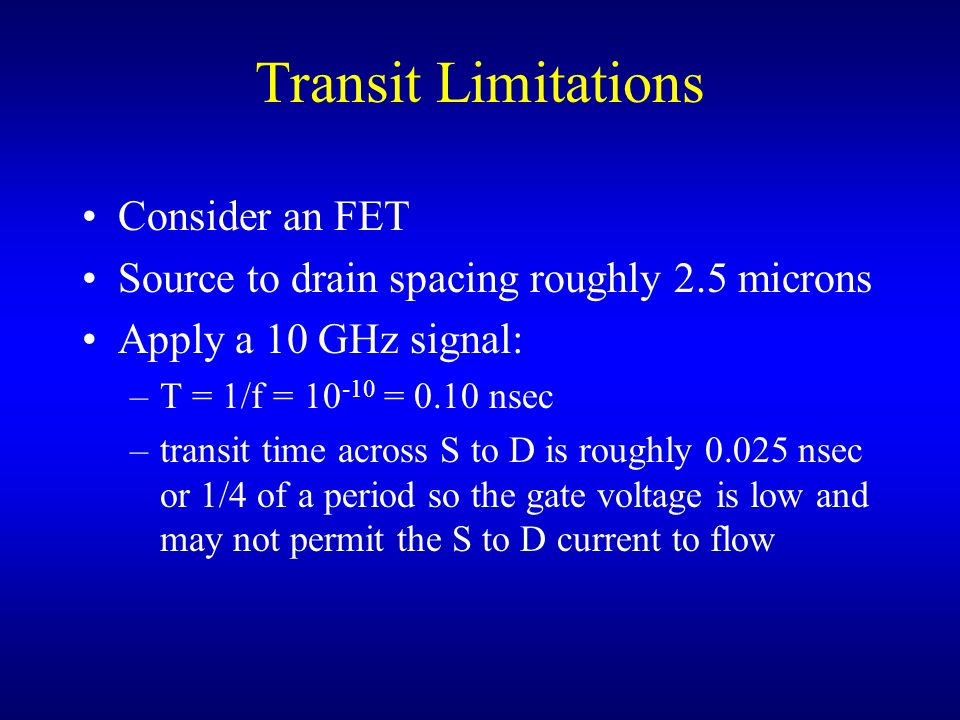 Transit Limitations Consider an FET Source to drain spacing roughly 2.5 microns Apply a 10 GHz signal: –T = 1/f = 10 -10 = 0.10 nsec –transit time acr