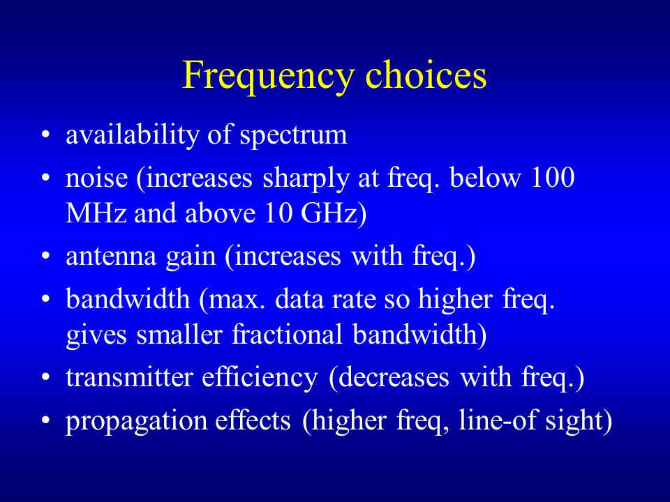 Frequency choices availability of spectrum noise (increases sharply at freq. below 100 MHz and above 10 GHz) antenna gain (increases with freq.) bandw