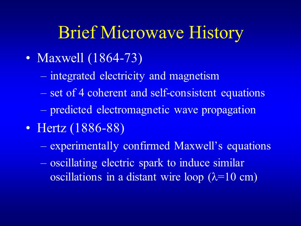 Brief Microwave History Maxwell (1864-73) –integrated electricity and magnetism –set of 4 coherent and self-consistent equations –predicted electromag