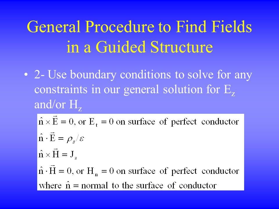 General Procedure to Find Fields in a Guided Structure 2- Use boundary conditions to solve for any constraints in our general solution for E z and/or