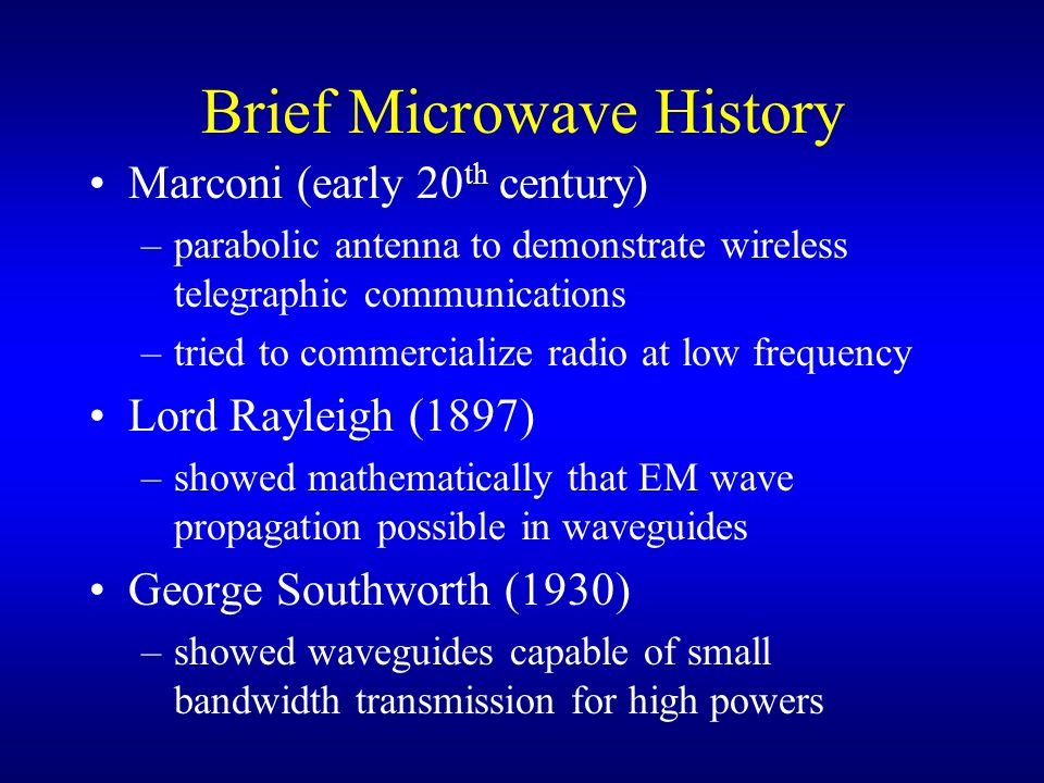 Brief Microwave History Marconi (early 20 th century) –parabolic antenna to demonstrate wireless telegraphic communications –tried to commercialize ra