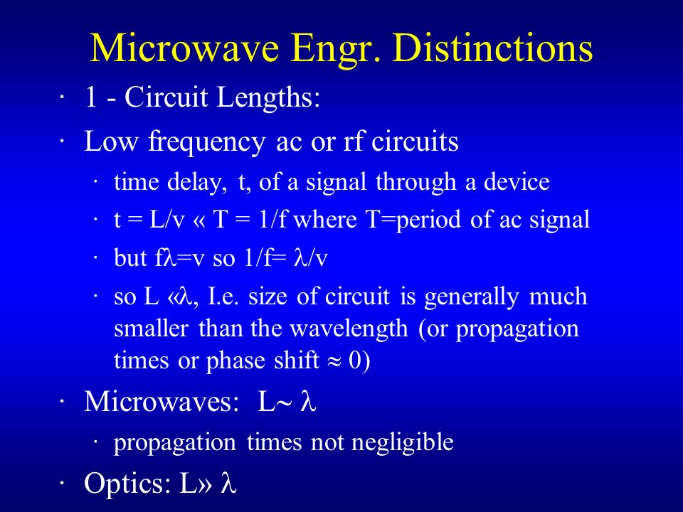 Microwave Engr. Distinctions ·1 - Circuit Lengths: ·Low frequency ac or rf circuits ·time delay, t, of a signal through a device ·t = L/v « T = 1/f wh