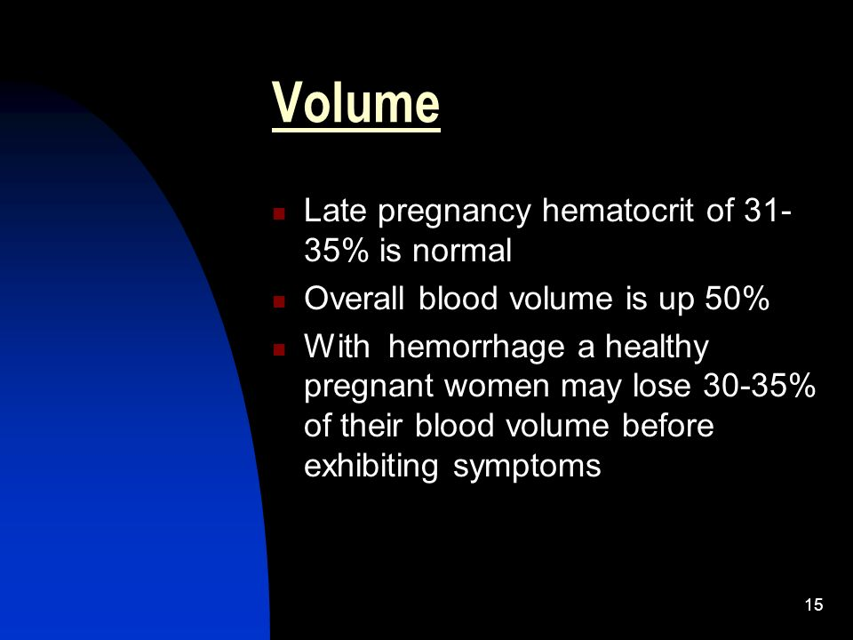15 Volume Late pregnancy hematocrit of 31- 35% is normal Overall blood volume is up 50% With hemorrhage a healthy pregnant women may lose 30-35% of th