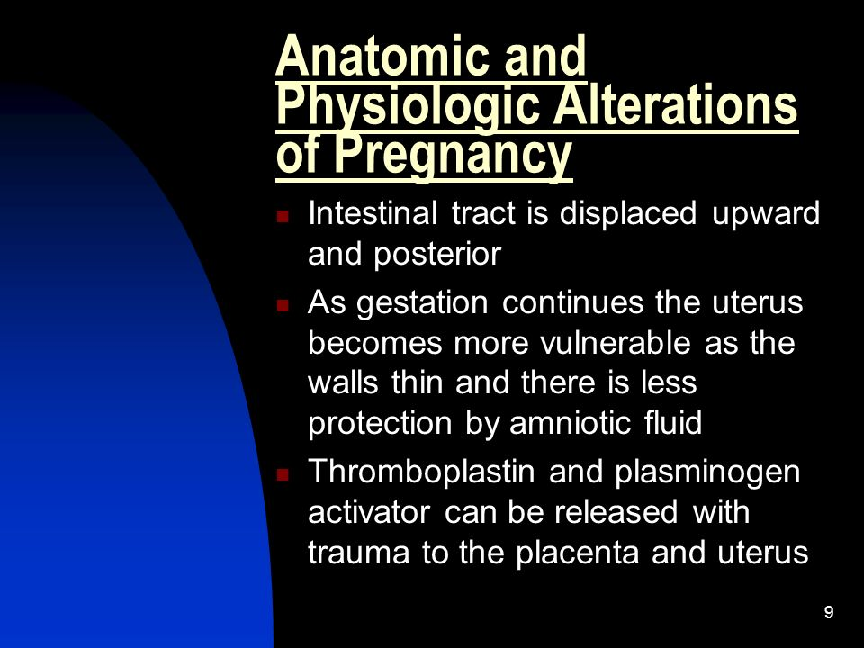 9 Anatomic and Physiologic Alterations of Pregnancy Intestinal tract is displaced upward and posterior As gestation continues the uterus becomes more