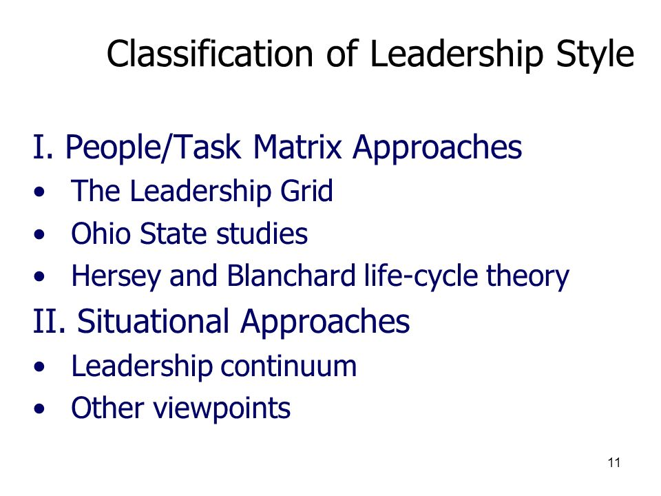 11 Classification of Leadership Style I. People/Task Matrix Approaches The Leadership Grid Ohio State studies Hersey and Blanchard life-cycle theory I
