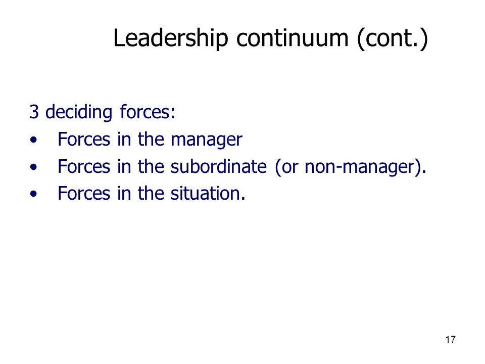 17 Leadership continuum (cont.) 3 deciding forces: Forces in the manager Forces in the subordinate (or non-manager). Forces in the situation.