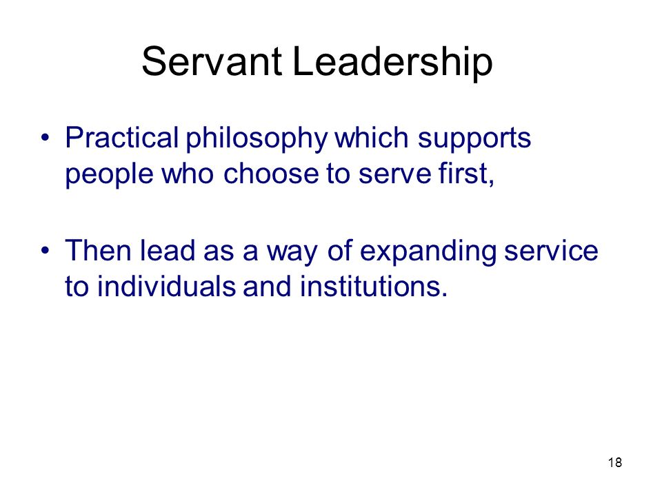 18 Servant Leadership Practical philosophy which supports people who choose to serve first, Then lead as a way of expanding service to individuals and