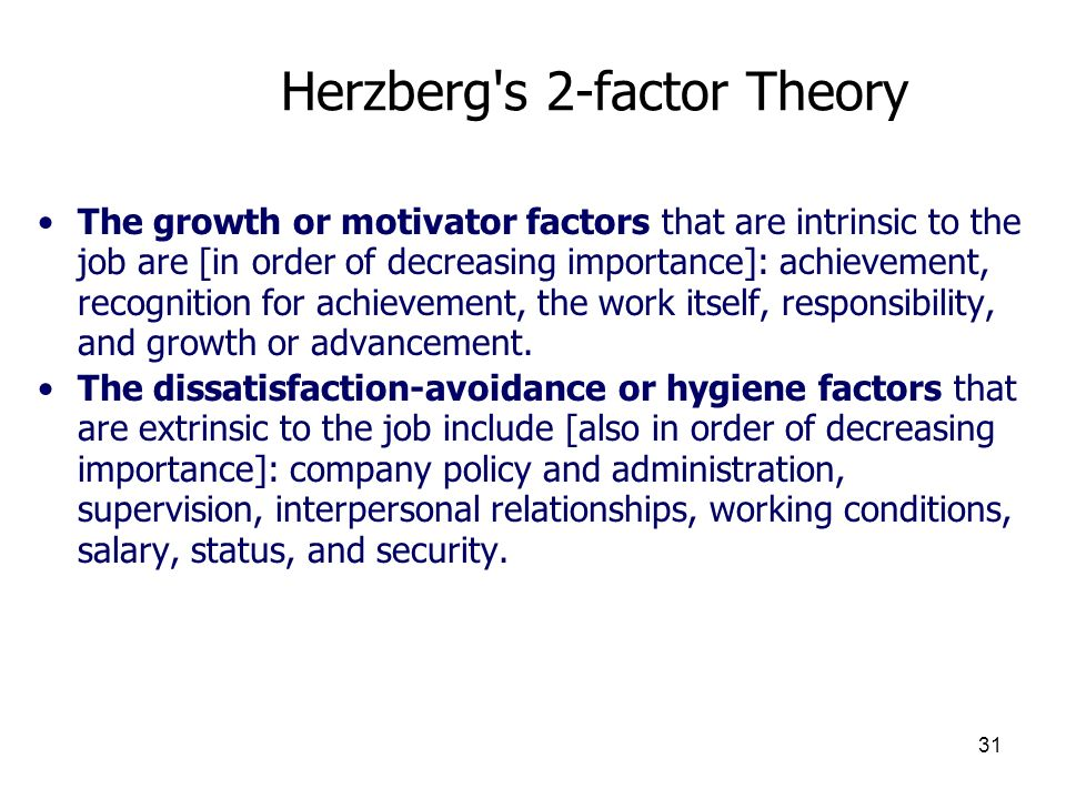 31 Herzberg's 2-factor Theory The growth or motivator factors that are intrinsic to the job are [in order of decreasing importance]: achievement, reco