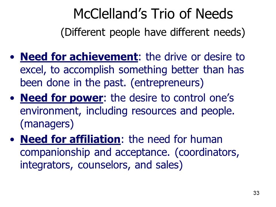 33 McClellands Trio of Needs (Different people have different needs) Need for achievement: the drive or desire to excel, to accomplish something bette