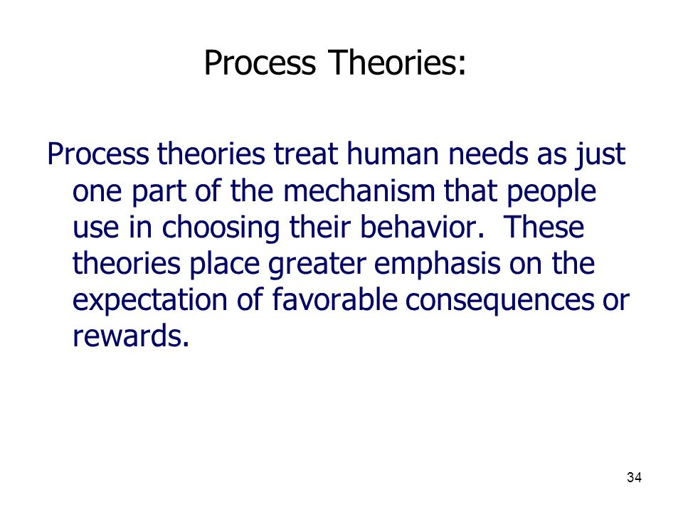 34 Process Theories: Process theories treat human needs as just one part of the mechanism that people use in choosing their behavior. These theories p