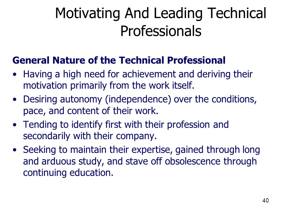 40 Motivating And Leading Technical Professionals General Nature of the Technical Professional Having a high need for achievement and deriving their m