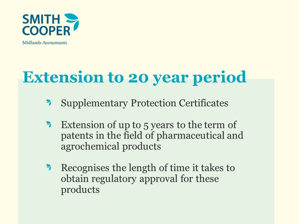 Extension to 20 year period Supplementary Protection Certificates Extension of up to 5 years to the term of patents in the field of pharmaceutical and agrochemical products Recognises the length of time it takes to obtain regulatory approval for these products