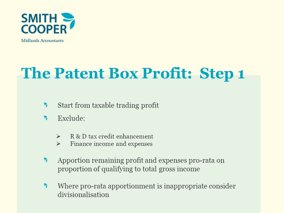 The Patent Box Profit: Step 1 Start from taxable trading profit Exclude: R & D tax credit enhancement Finance income and expenses Apportion remaining profit and expenses pro-rata on proportion of qualifying to total gross income Where pro-rata apportionment is inappropriate consider divisionalisation