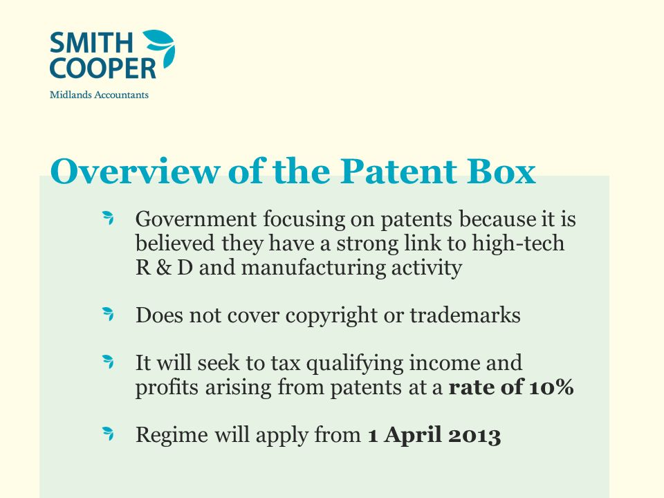 Overview of the Patent Box Government focusing on patents because it is believed they have a strong link to high-tech R & D and manufacturing activity Does not cover copyright or trademarks It will seek to tax qualifying income and profits arising from patents at a rate of 10% Regime will apply from 1 April 2013