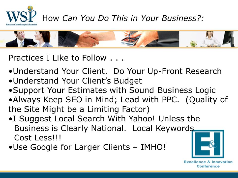 Practices I Like to Follow... Understand Your Client. Do Your Up-Front Research Understand Your Clients Budget Support Your Estimates with Sound Busin