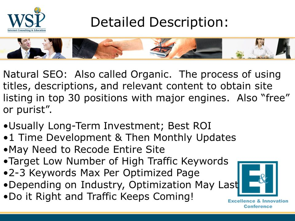 Natural SEO: Also called Organic. The process of using titles, descriptions, and relevant content to obtain site listing in top 30 positions with majo