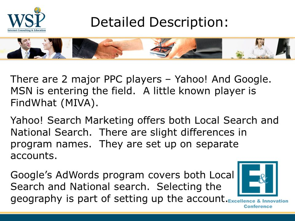 There are 2 major PPC players – Yahoo! And Google. MSN is entering the field. A little known player is FindWhat (MIVA). Yahoo! Search Marketing offers