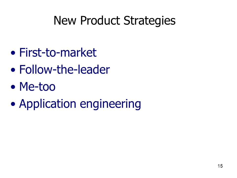 15 New Product Strategies First-to-market Follow-the-leader Me-too Application engineering