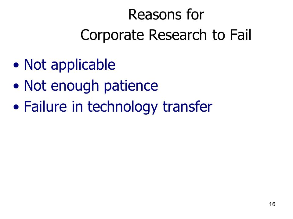 16 Reasons for Corporate Research to Fail Not applicable Not enough patience Failure in technology transfer