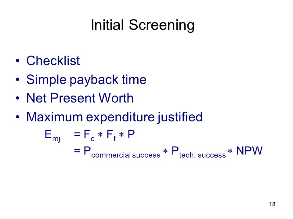 18 Initial Screening Checklist Simple payback time Net Present Worth Maximum expenditure justified E mj = F c F t P = P commercial success P tech. suc