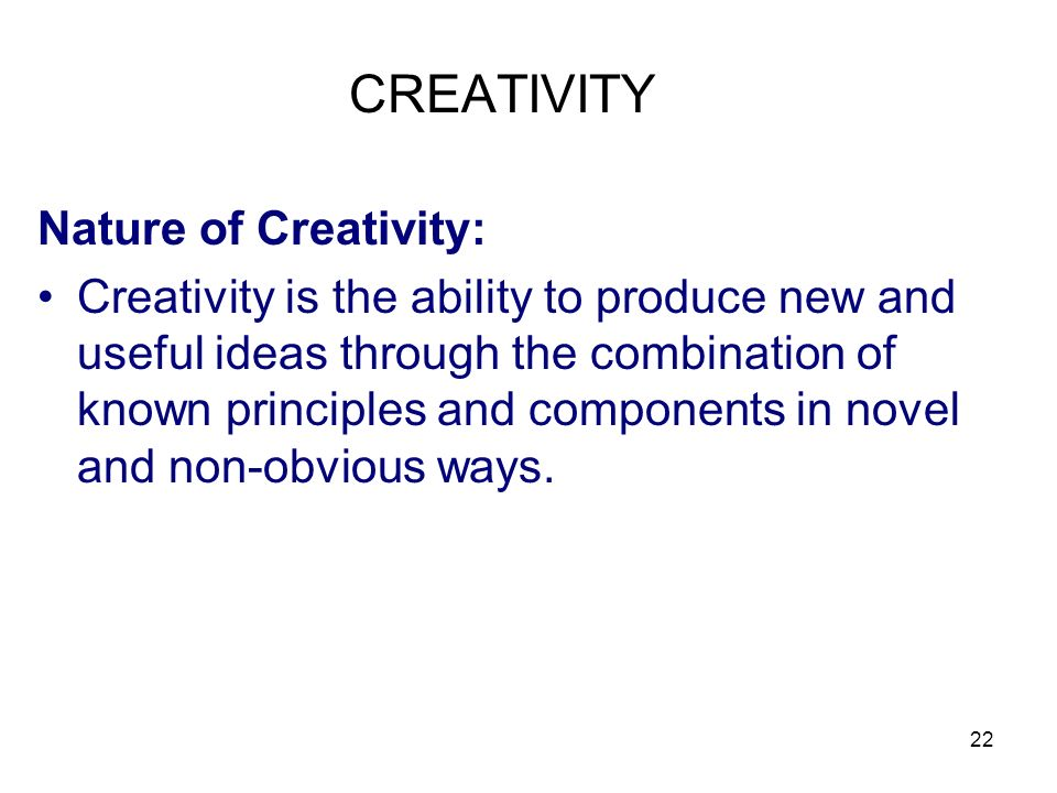 22 CREATIVITY Nature of Creativity: Creativity is the ability to produce new and useful ideas through the combination of known principles and componen