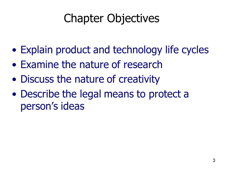 3 Chapter Objectives Explain product and technology life cycles Examine the nature of research Discuss the nature of creativity Describe the legal mea
