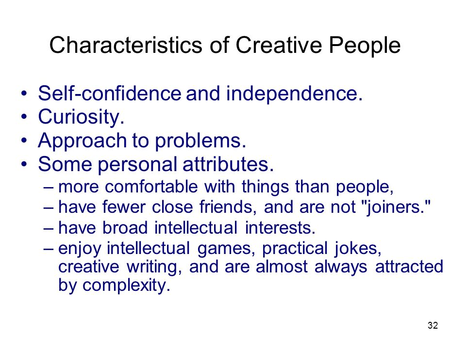 32 Characteristics of Creative People Self-confidence and independence. Curiosity. Approach to problems. Some personal attributes. –more comfortable w