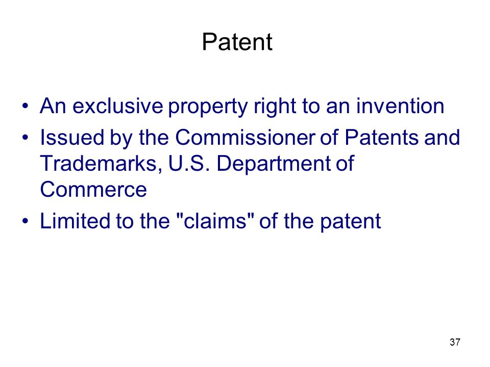 37 Patent An exclusive property right to an invention Issued by the Commissioner of Patents and Trademarks, U.S. Department of Commerce Limited to the