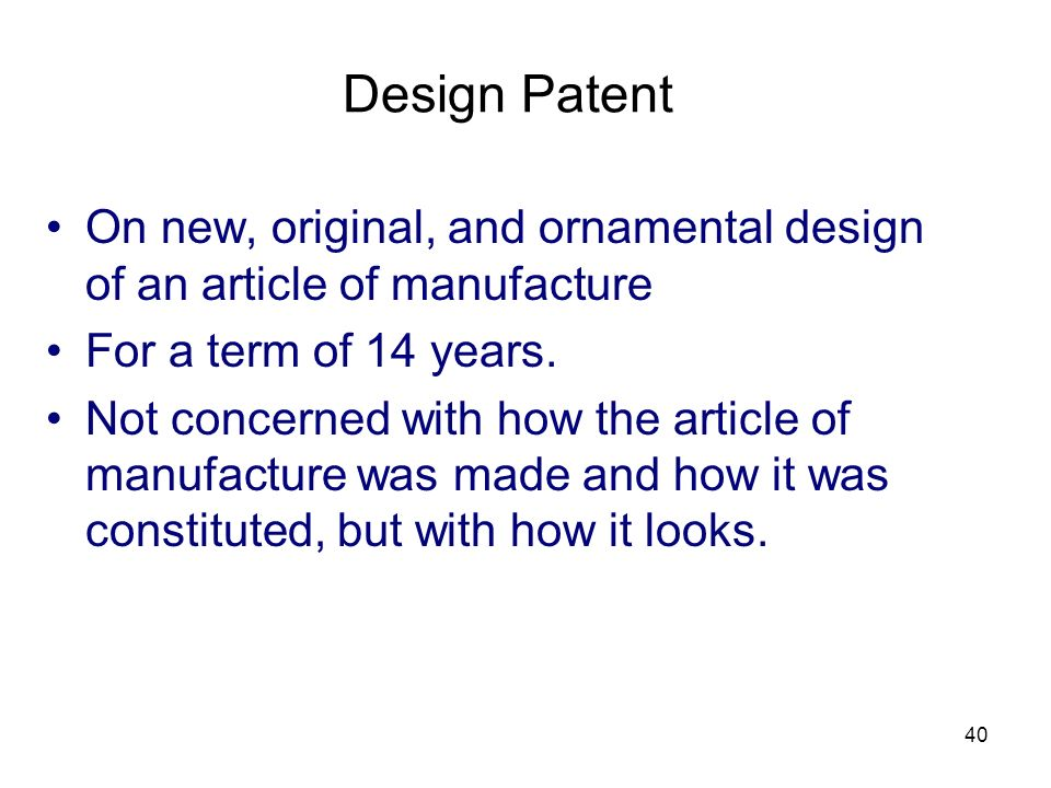 40 Design Patent On new, original, and ornamental design of an article of manufacture For a term of 14 years. Not concerned with how the article of ma