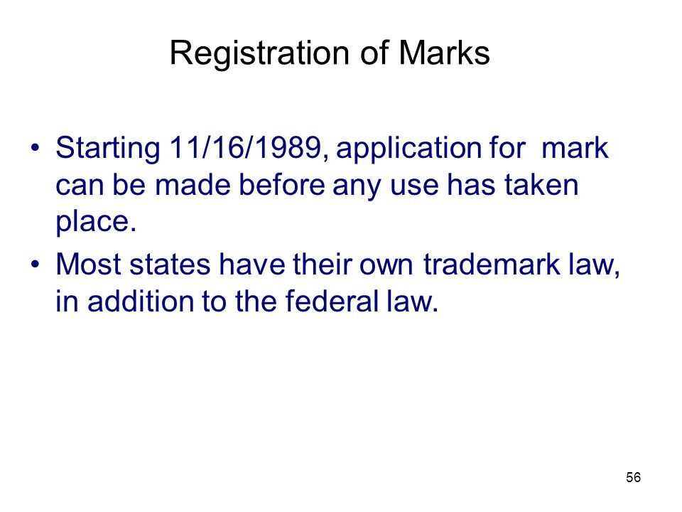 56 Starting 11/16/1989, application for mark can be made before any use has taken place. Most states have their own trademark law, in addition to the