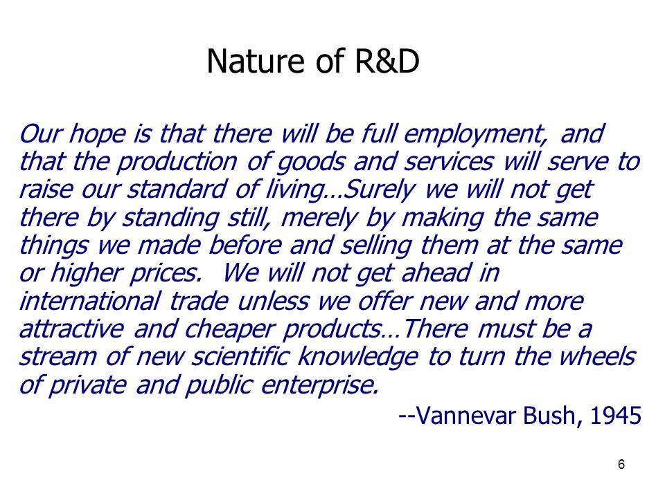 6 Nature of R&D Our hope is that there will be full employment, and that the production of goods and services will serve to raise our standard of livi