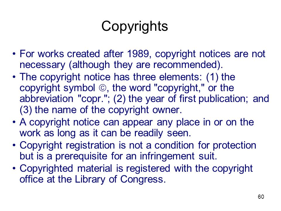 60 Copyrights For works created after 1989, copyright notices are not necessary (although they are recommended). The copyright notice has three elemen