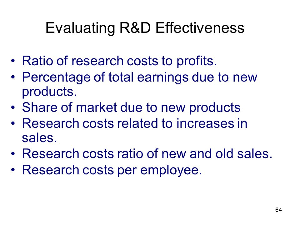 64 Evaluating R&D Effectiveness Ratio of research costs to profits. Percentage of total earnings due to new products. Share of market due to new produ