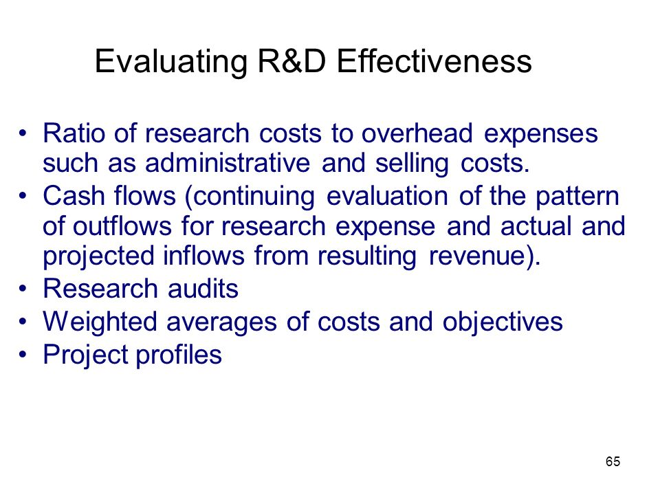65 Evaluating R&D Effectiveness Ratio of research costs to overhead expenses such as administrative and selling costs. Cash flows (continuing evaluati