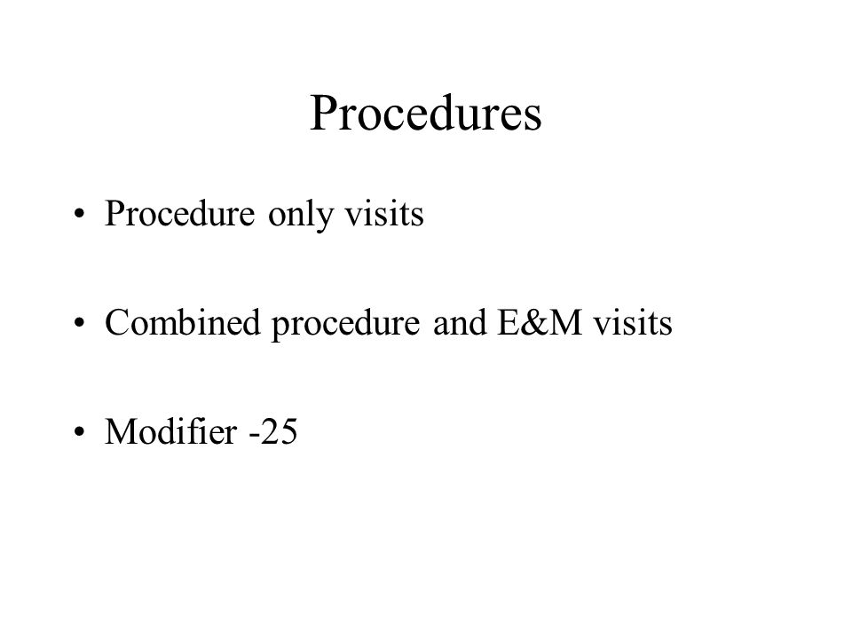 Procedures Procedure only visits Combined procedure and E&M visits Modifier -25