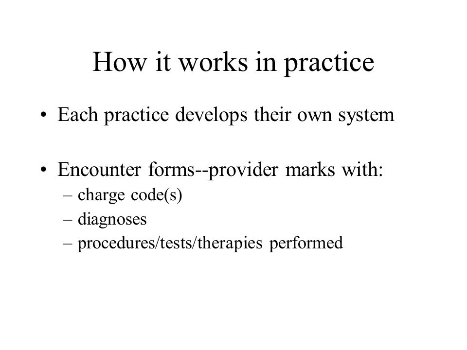 How it works in practice Each practice develops their own system Encounter forms--provider marks with: –charge code(s) –diagnoses –procedures/tests/therapies performed