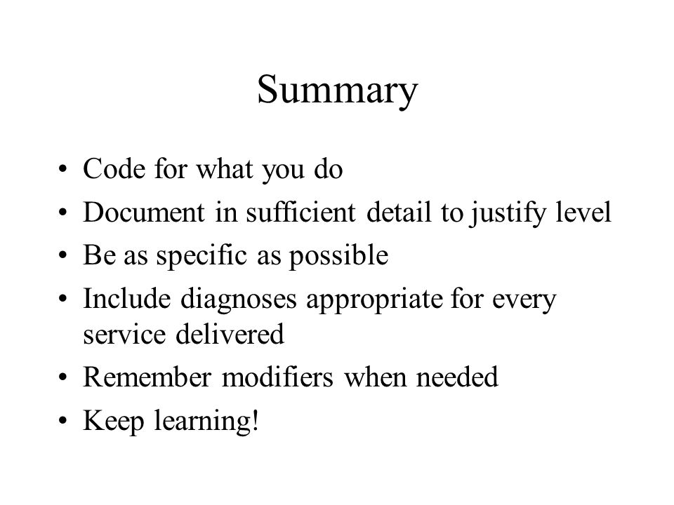 Summary Code for what you do Document in sufficient detail to justify level Be as specific as possible Include diagnoses appropriate for every service delivered Remember modifiers when needed Keep learning!